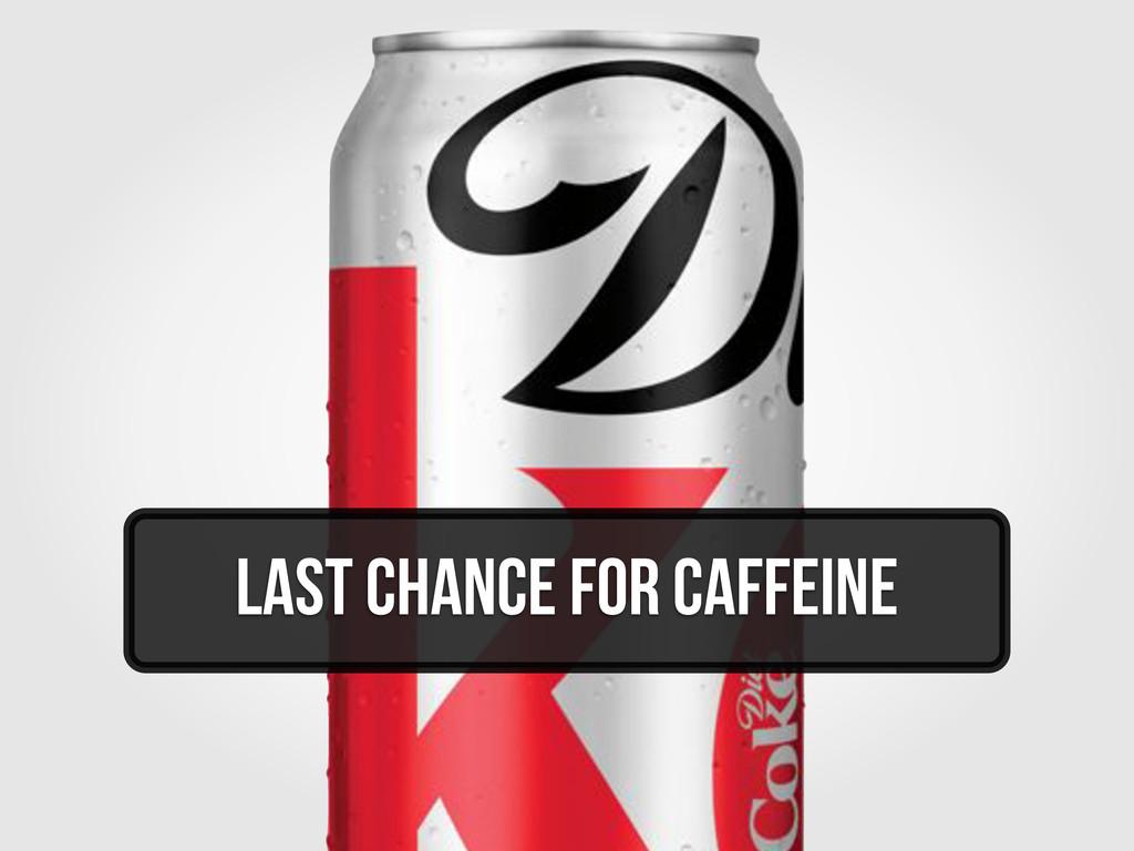 Last Chance for Caffeine