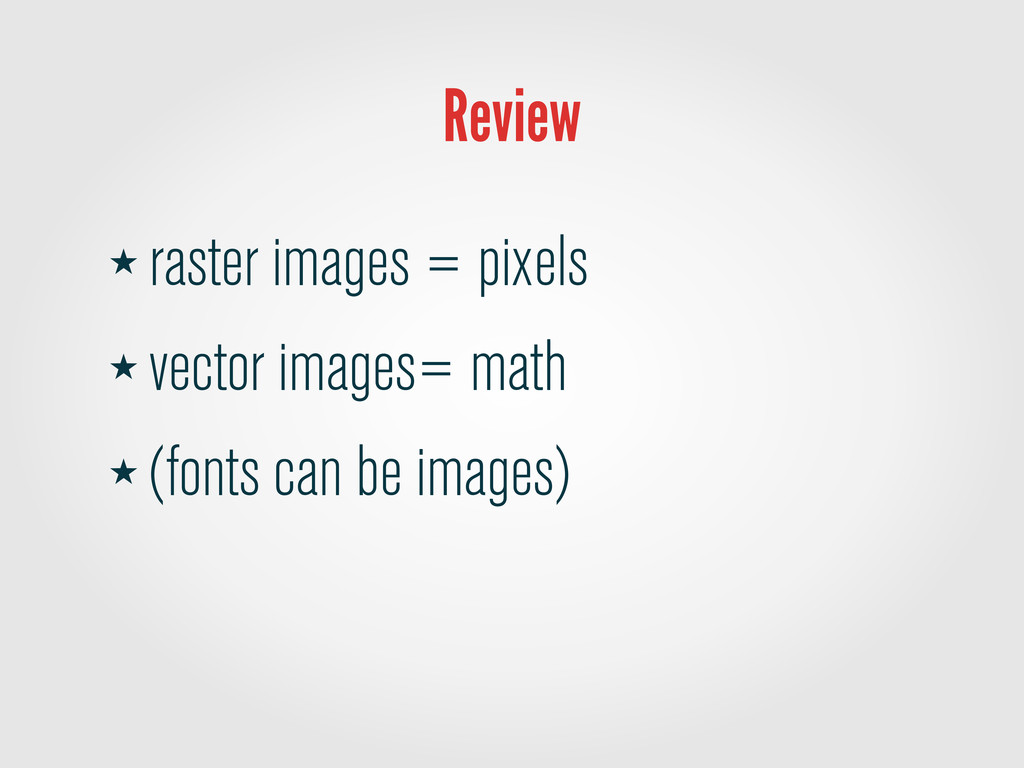 Review ★ raster images = pixels ★ vector images...