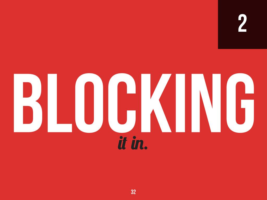 2 . Blocking 32