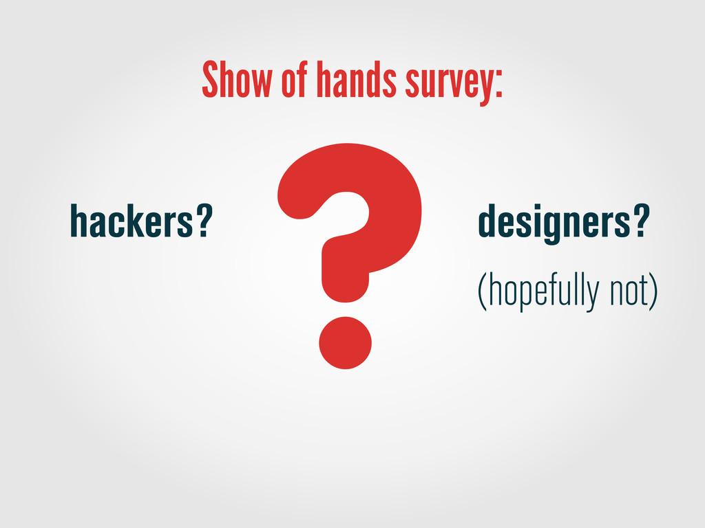 Show of hands survey: designers? (hopefully not...