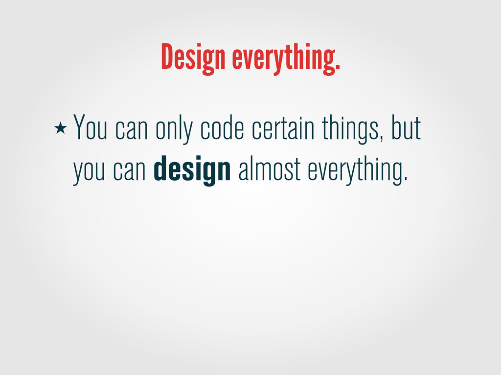Design everything. ★ You can only code certain ...