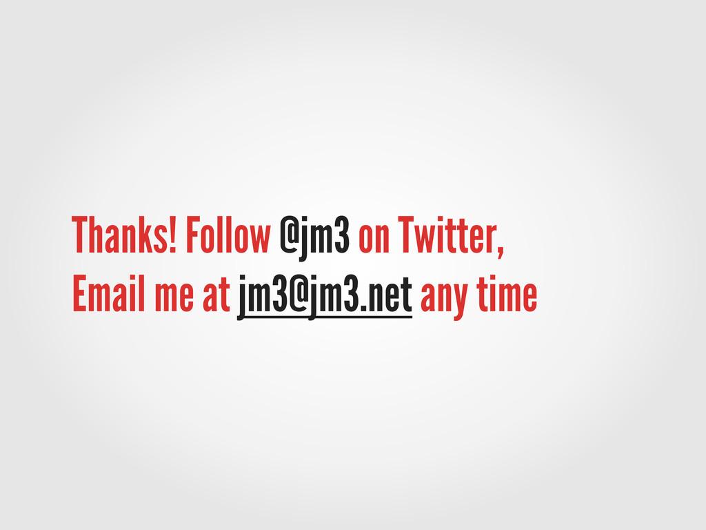 Thanks! Follow @jm3 on Twitter, Email me at jm3...