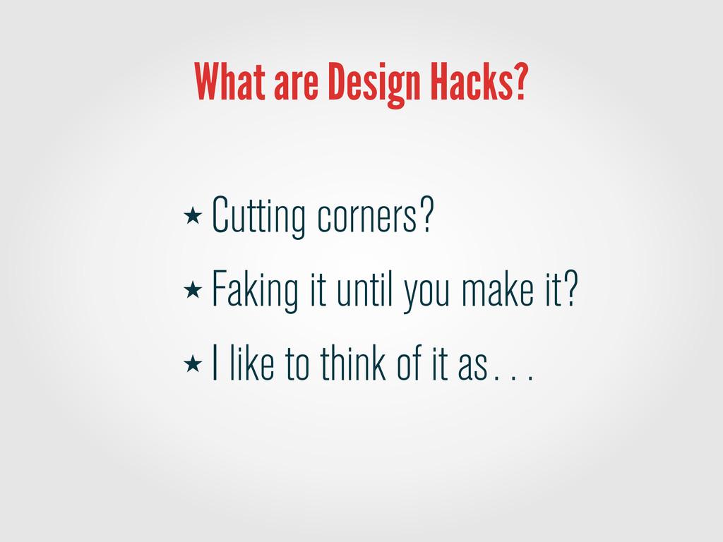 What are Design Hacks? ★ Cutting corners? ★ Fak...