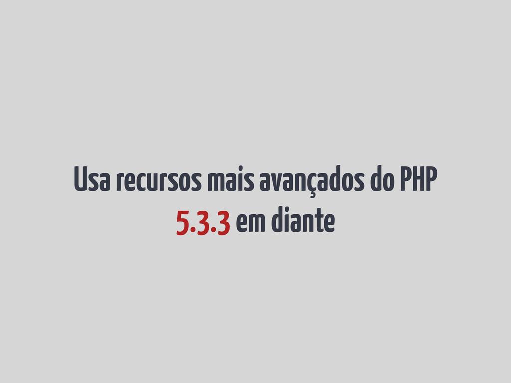 Usa recursos mais avançados do PHP 5.3.3 em dia...