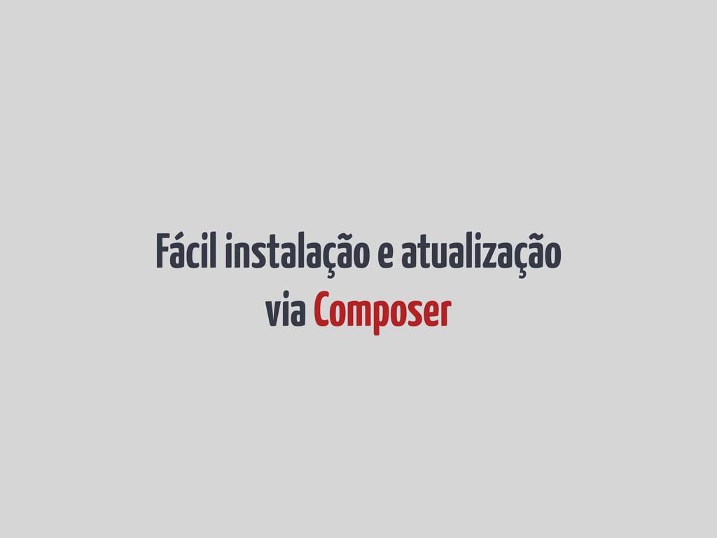 Fácil instalação e atualização via Composer