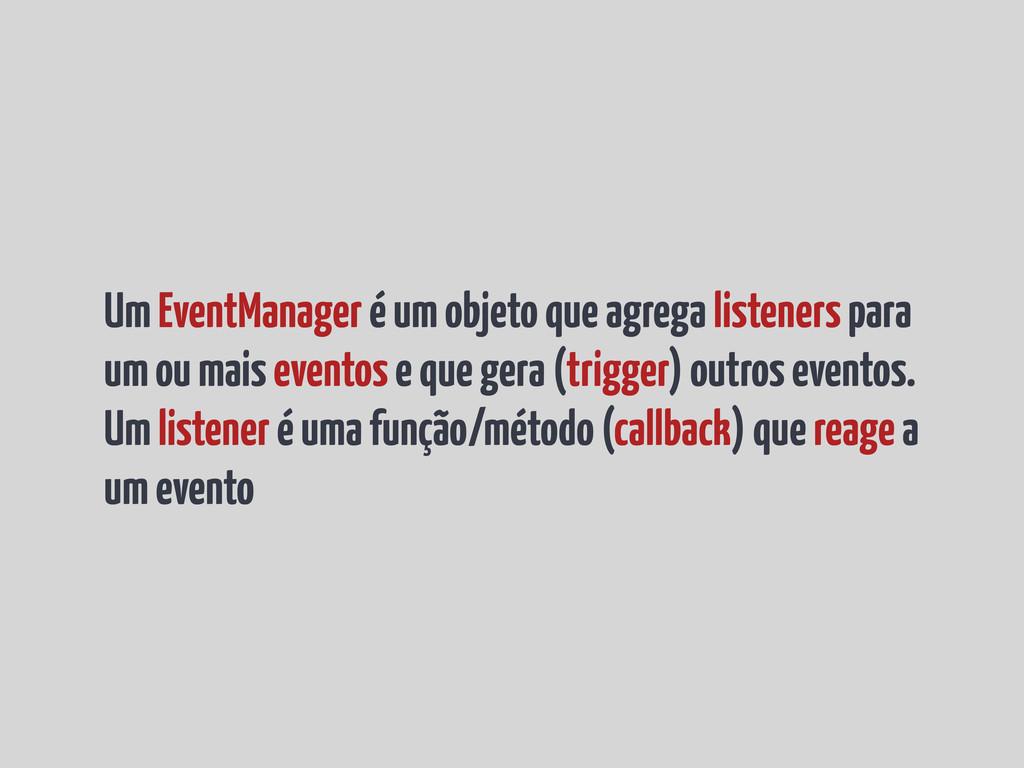 Um EventManager é um objeto que agrega listener...