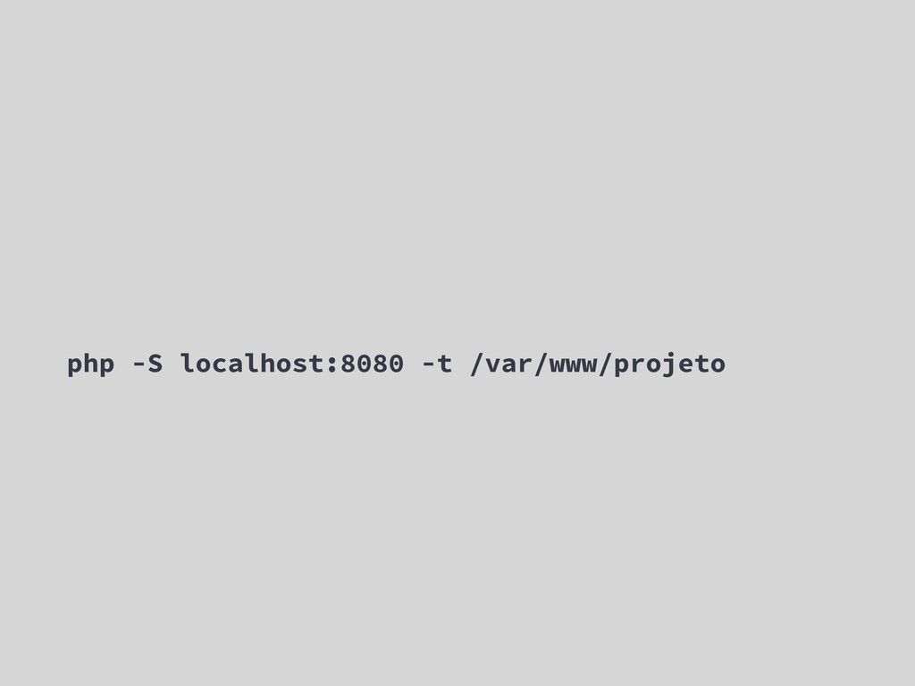 php -S localhost:8080 -t /var/www/projeto