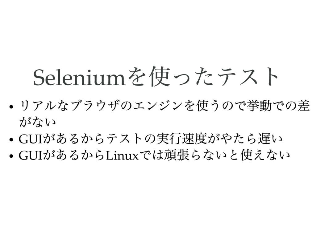 Selenium を使ったテスト リアルなブラウザのエンジンを使うので挙動での差 がない GU...