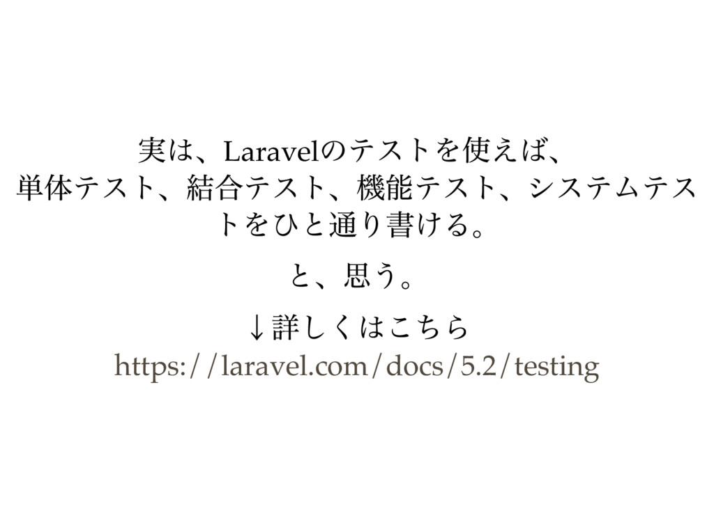 実は、Laravel のテストを使えば、 単体テスト、結合テスト、機能テスト、システムテス ト...