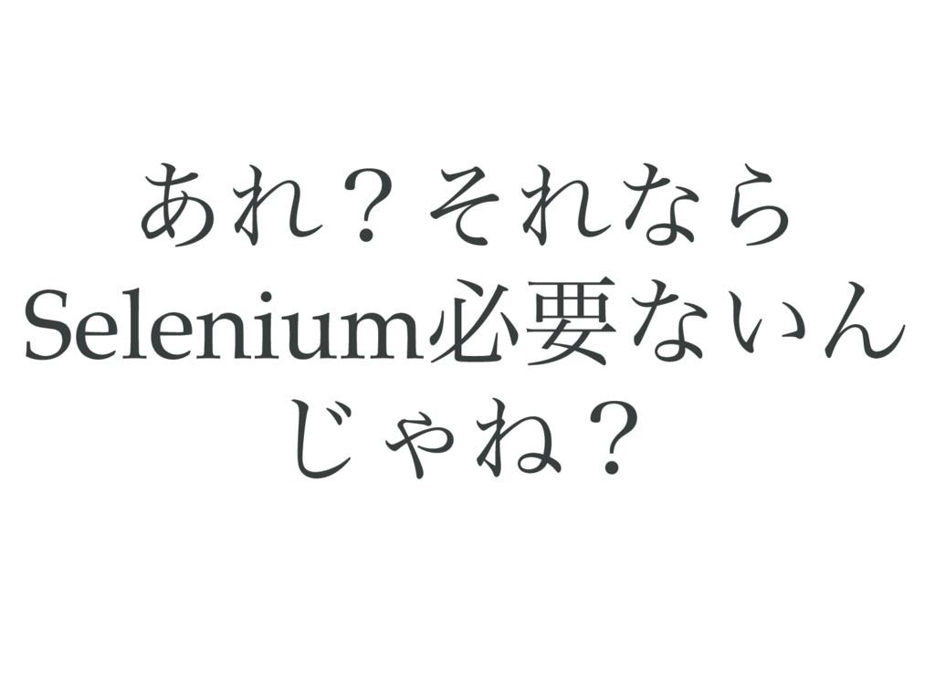 あれ?それなら Selenium 必要ないん じゃね?