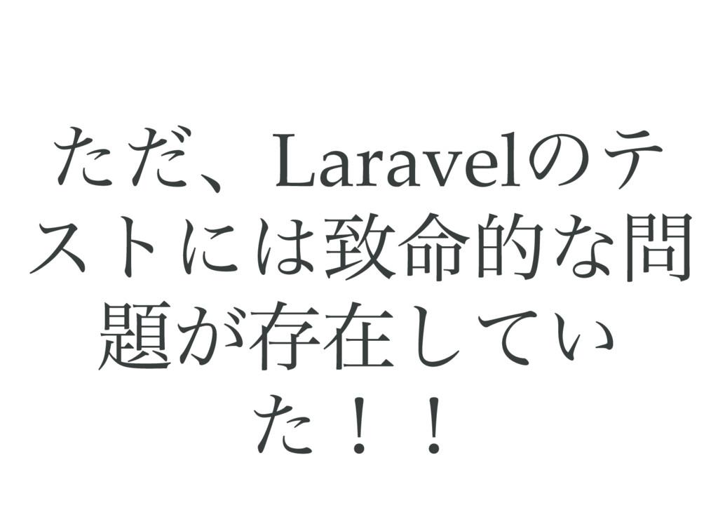 ただ、Laravel のテ ストには致命的な問 題が存在してい た!!