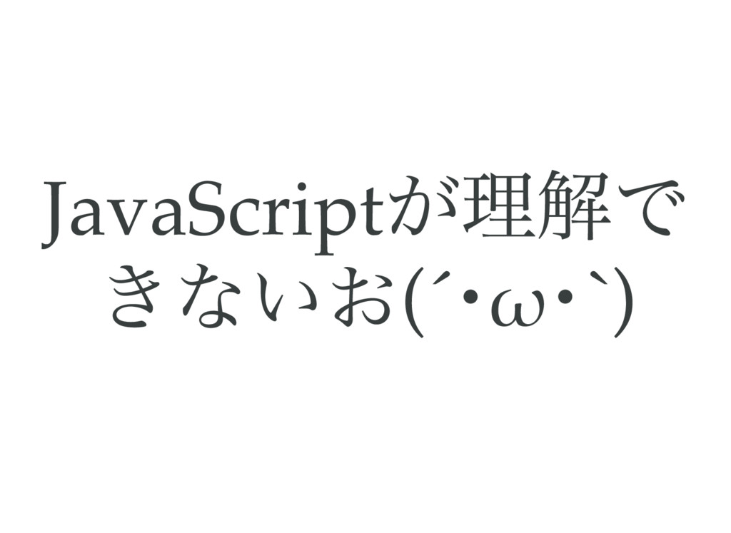 JavaScript が理解で きないお(´ ・ω ・`)