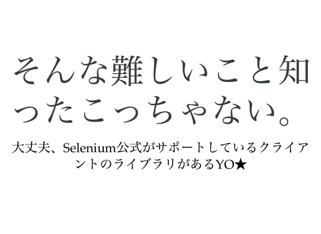 そんな難しいこと知 ったこっちゃない。 大丈夫、Selenium 公式がサポートしているクライ...