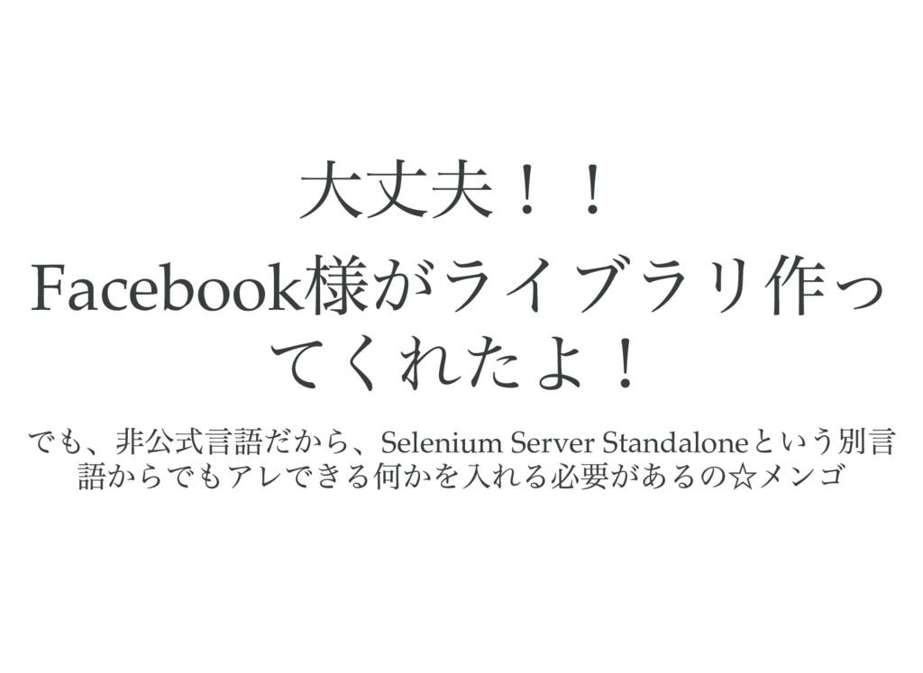 大丈夫!! Facebook 様がライブラリ作っ てくれたよ! でも、非公式言語だから、Sel...