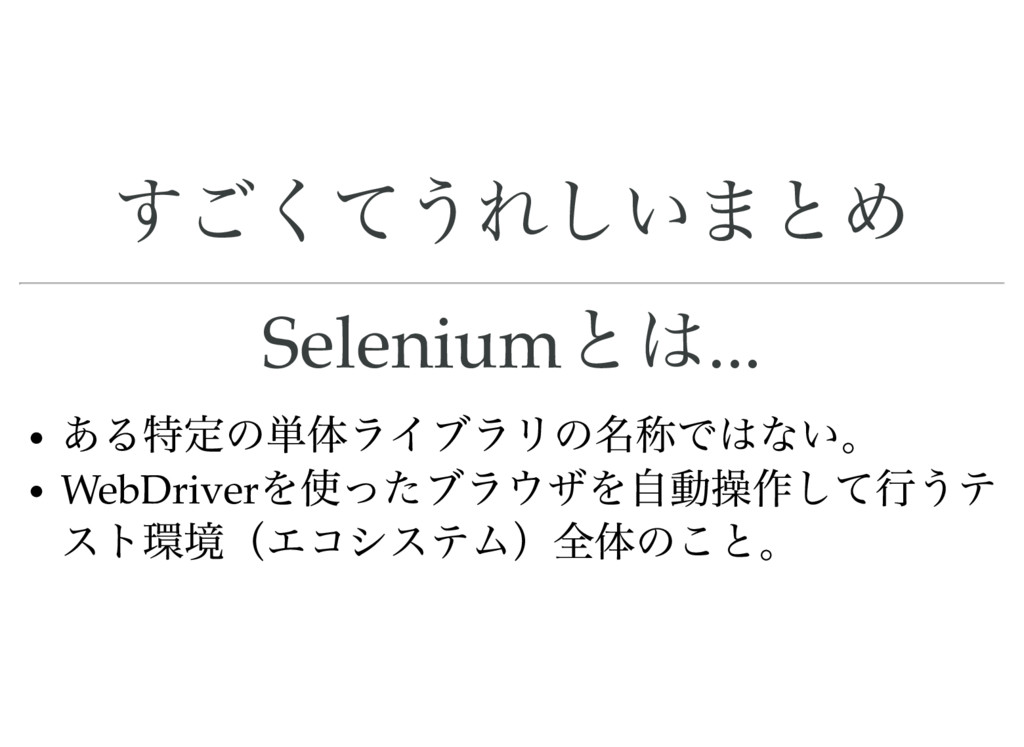 すごくてうれしいまとめ Selenium とは... ある特定の単体ライブラリの名称ではない。...