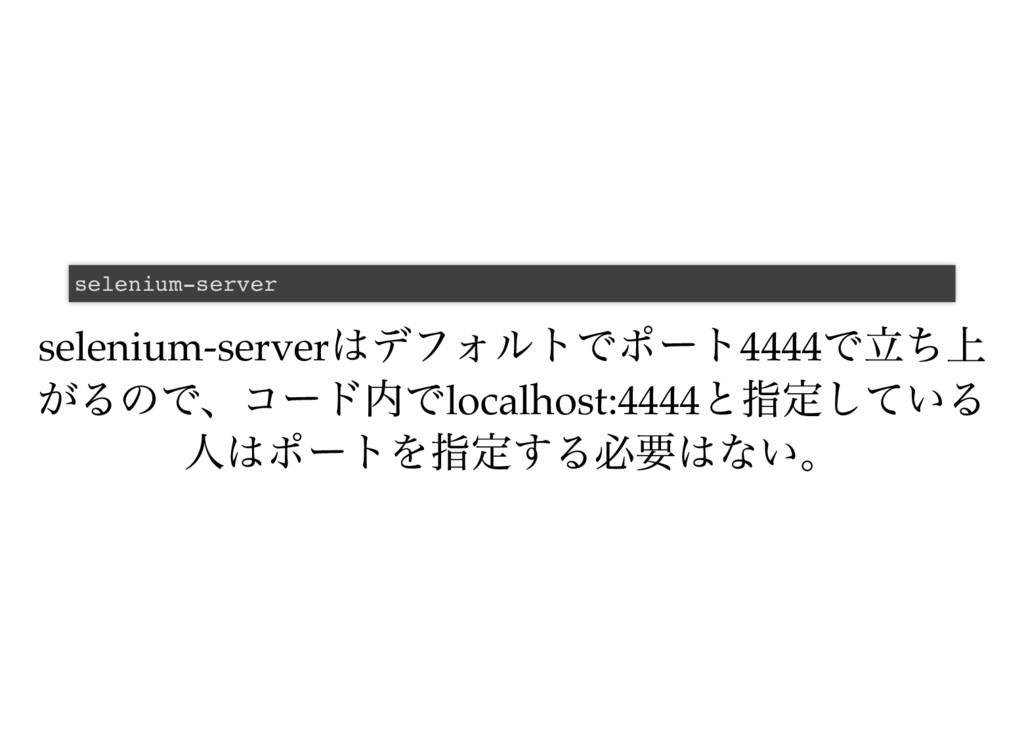 selenium-server はデフォルトでポート4444 で立ち上 がるので、コード内でl...