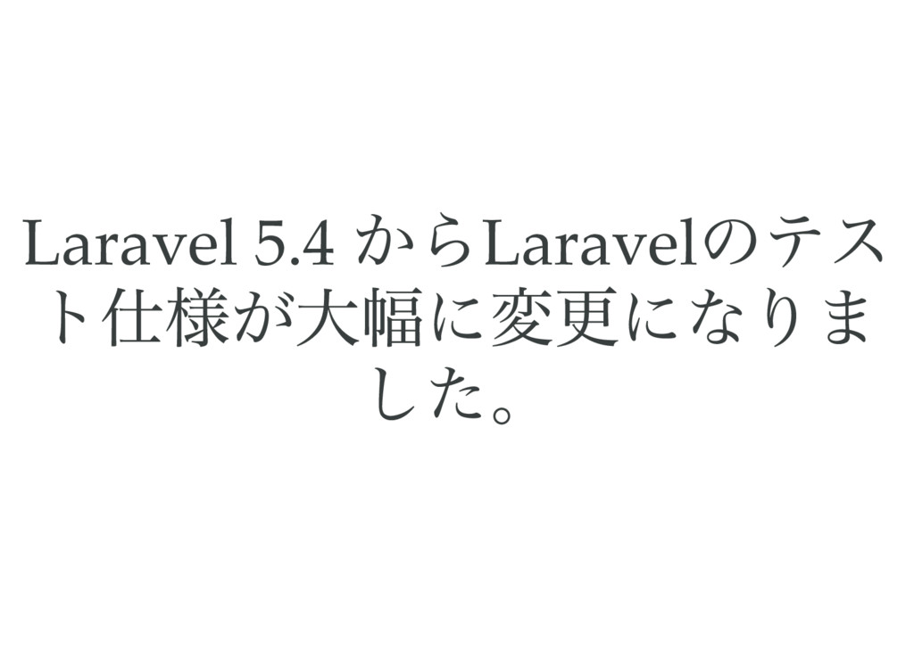 Laravel 5.4 からLaravel のテス ト仕様が大幅に変更になりま した。