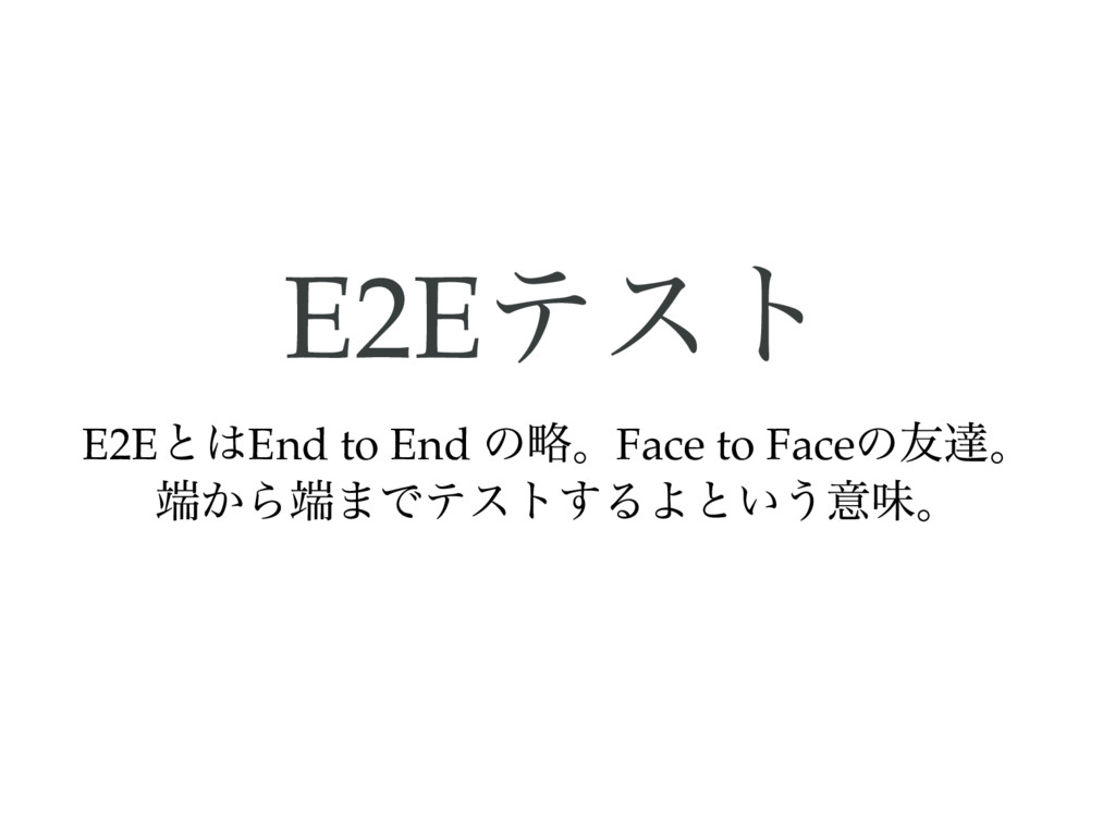E2E テスト E2E とはEnd to End の略。Face to Face の友達。 端...