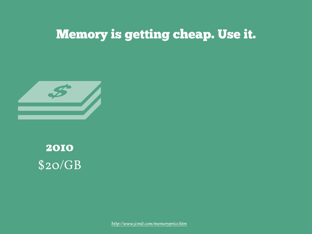 Memory is getting cheap. Use it. 2010 $20/GB ht...