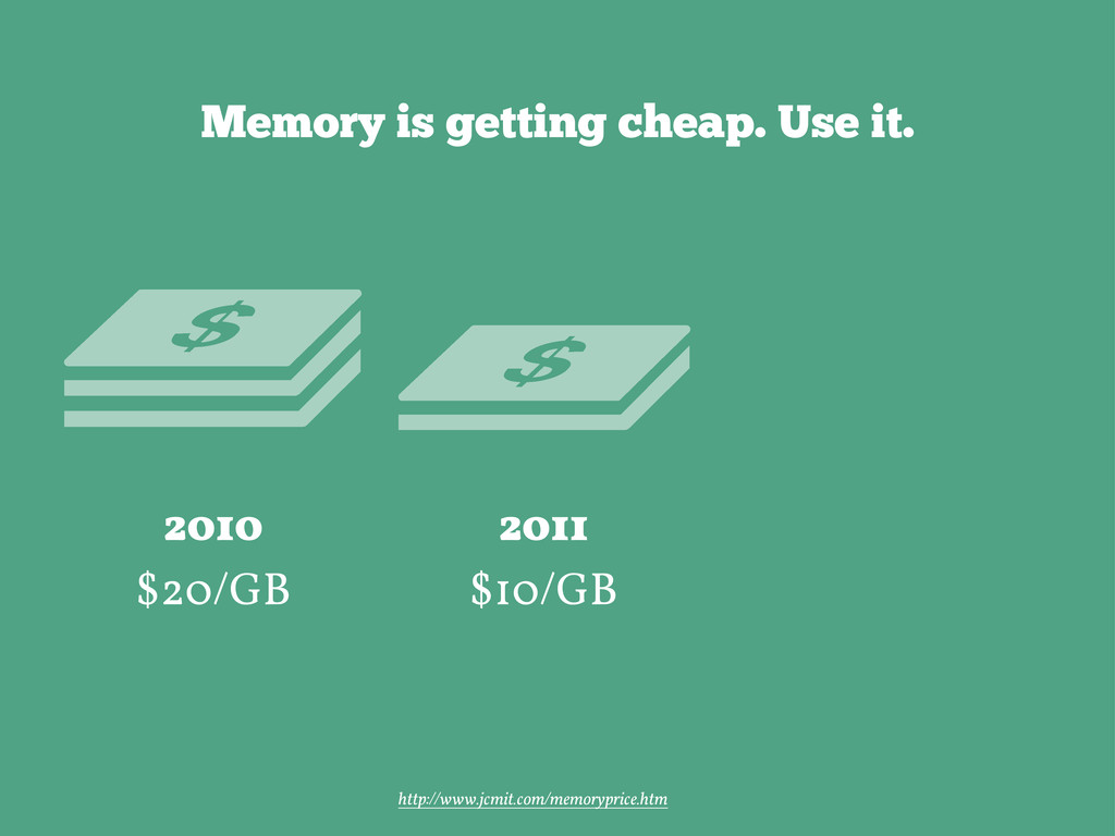 Memory is getting cheap. Use it. 2011 $10/GB 20...