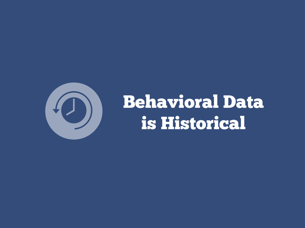 Behavioral Data is Historical