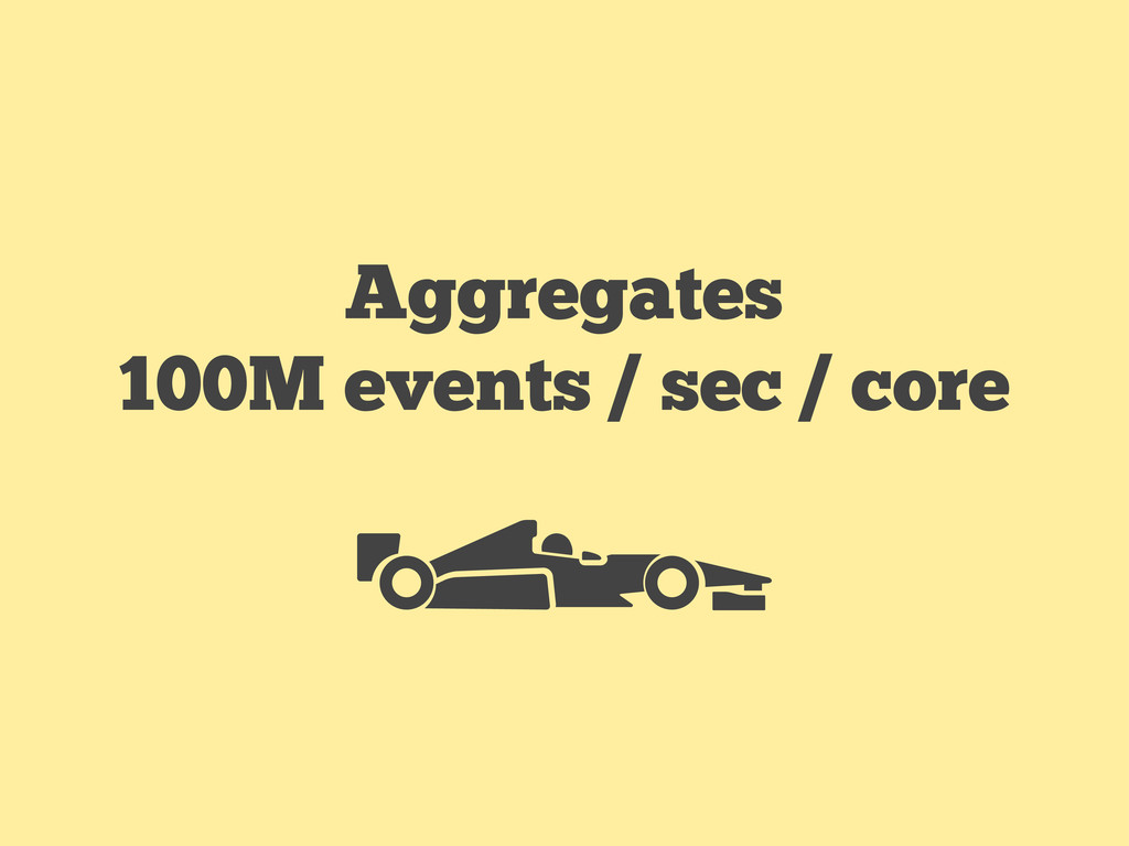 Aggregates 100M events / sec / core