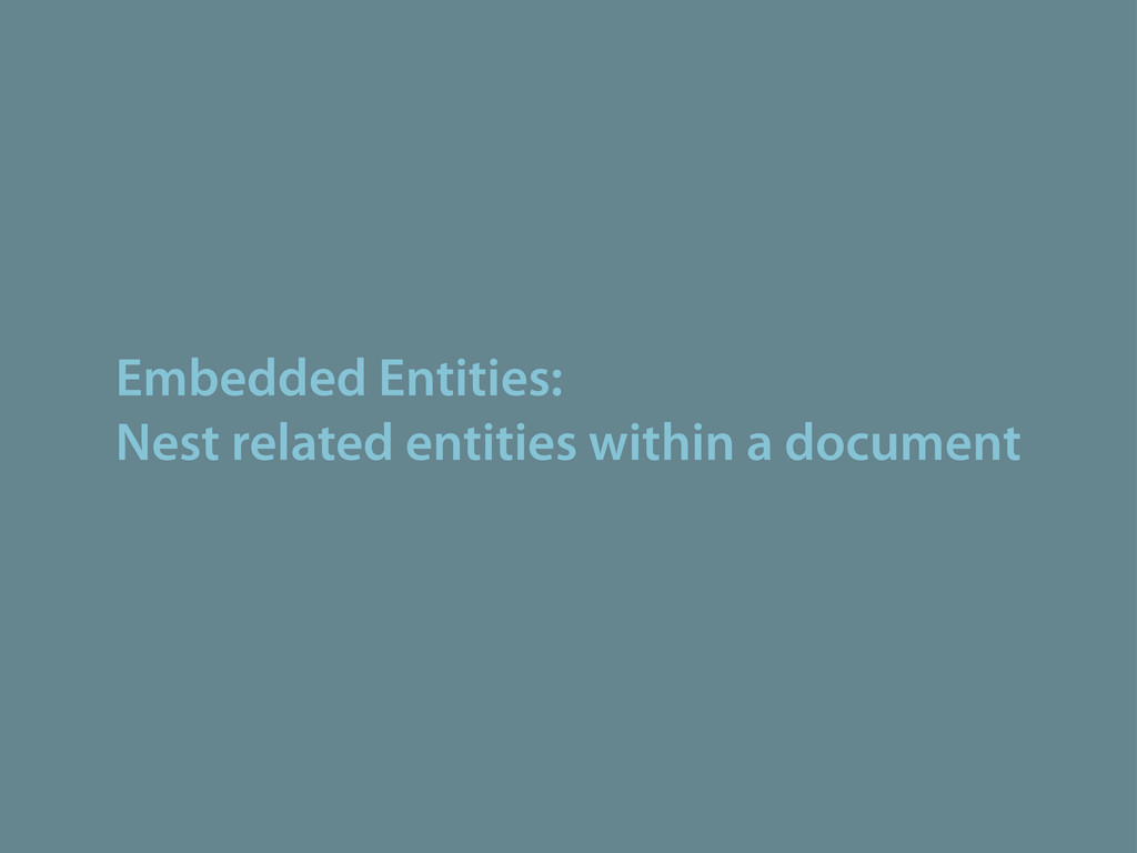 Embedded Entities: Nest related entities within...