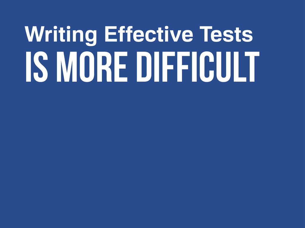 Is more difficult Writing Effective Tests