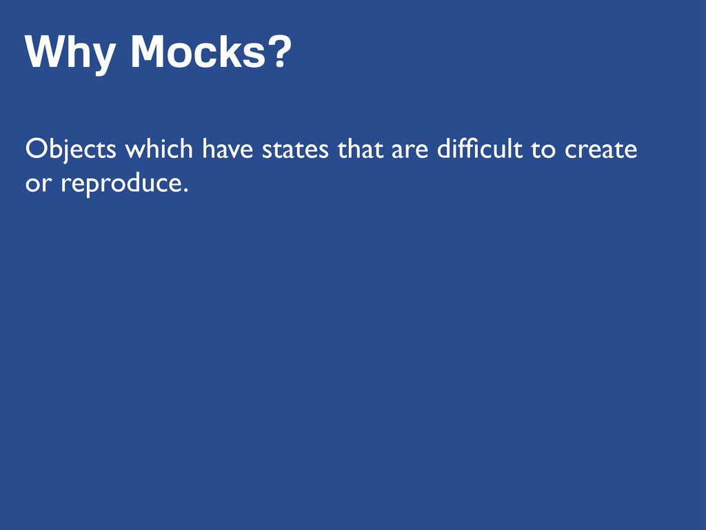 Why Mocks? Objects which have states that are d...