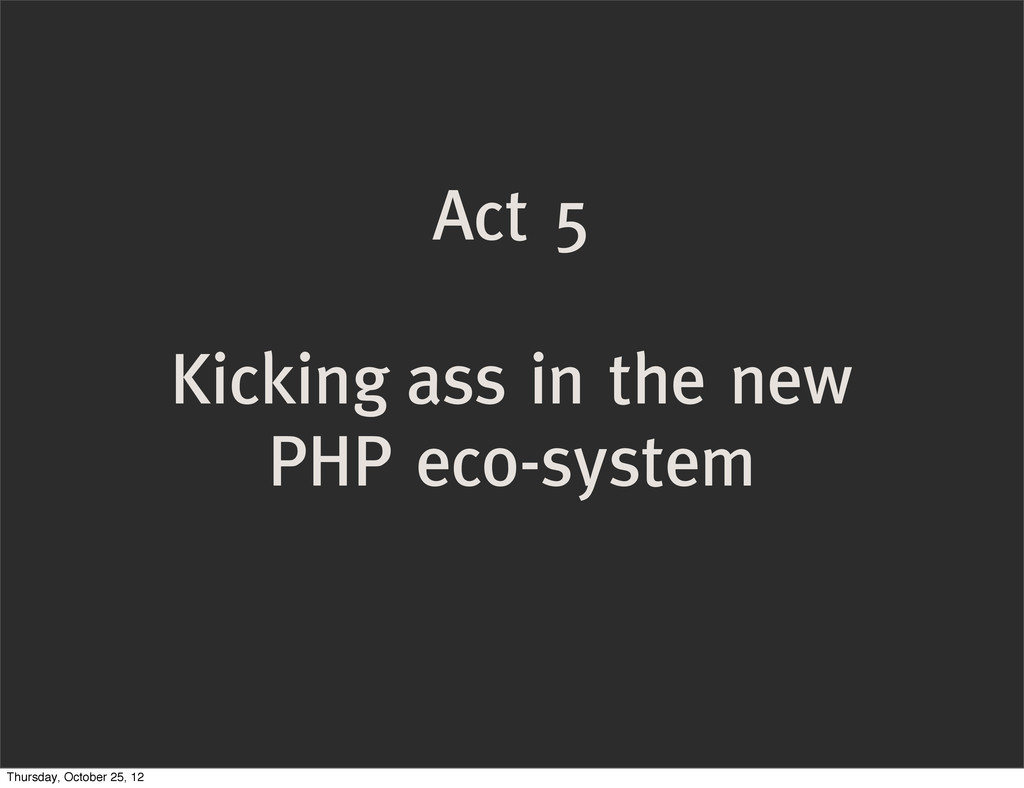 Act 5 Kicking ass in the new PHP eco-system Thu...