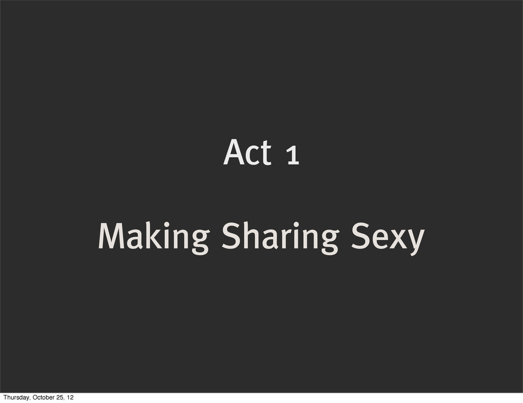 Act 1 Making Sharing Sexy Thursday, October 25,...