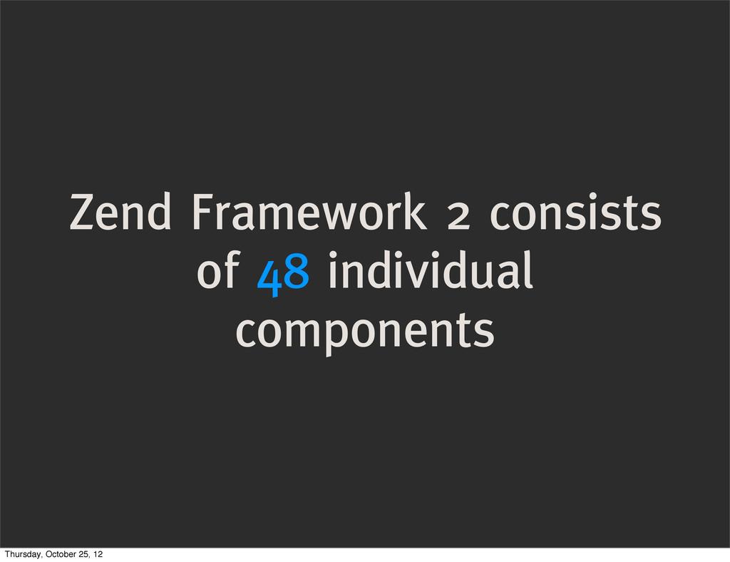 Zend Framework 2 consists of 48 individual comp...