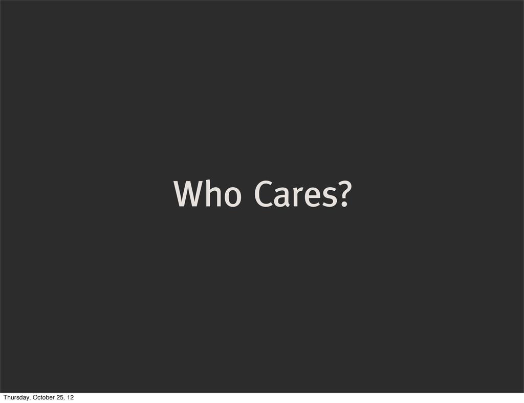 Who Cares? Thursday, October 25, 12