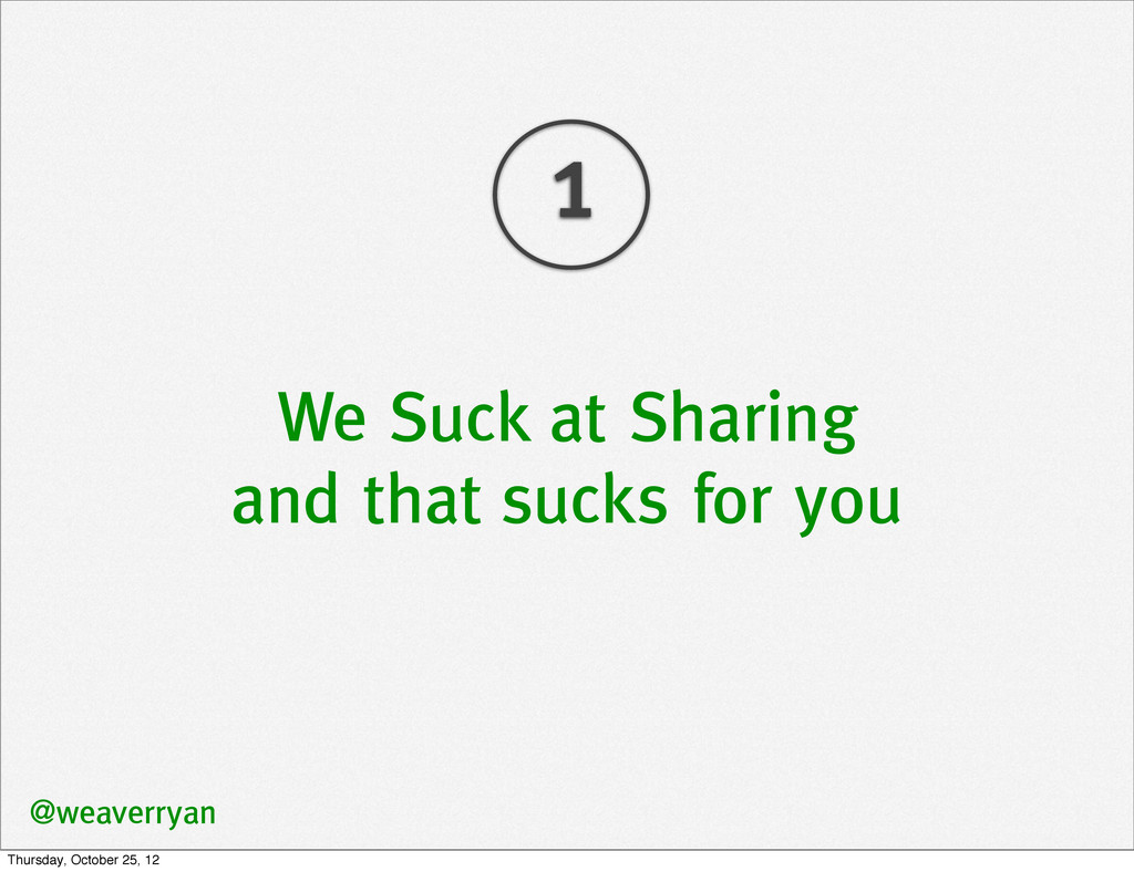 We Suck at Sharing and that sucks for you @weav...