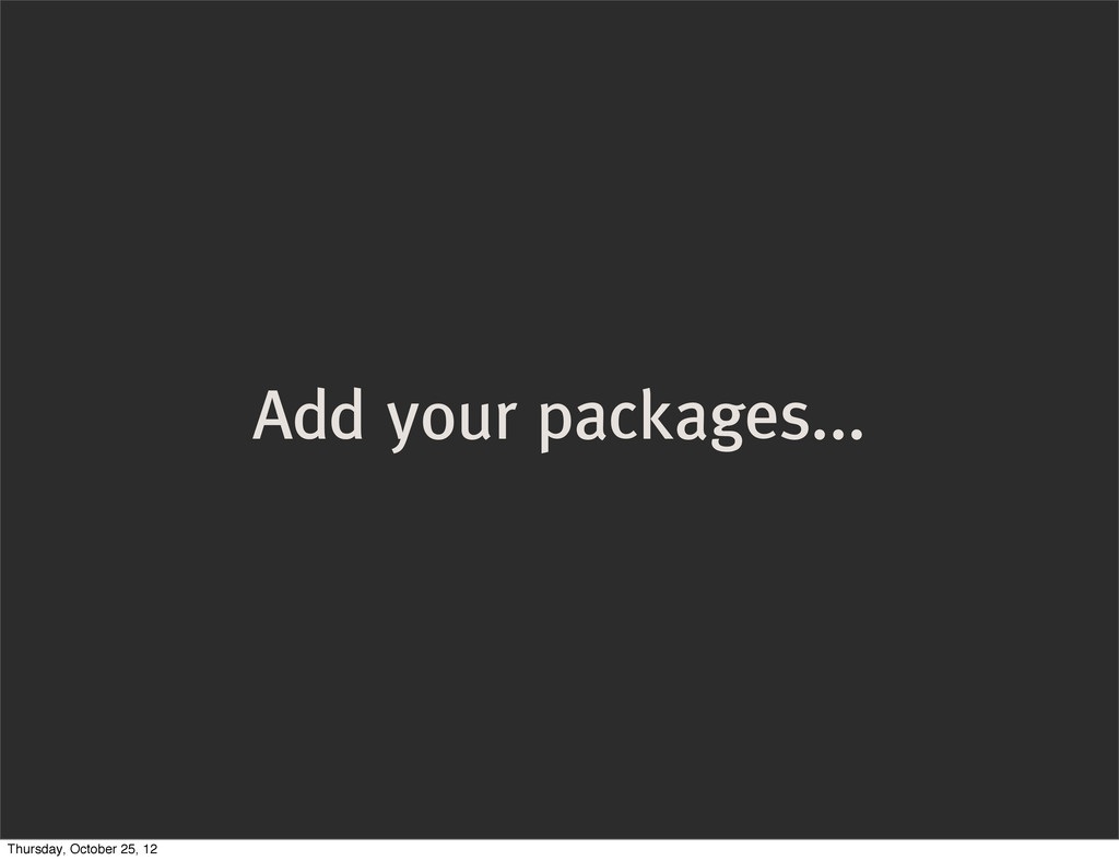 Add your packages... Thursday, October 25, 12