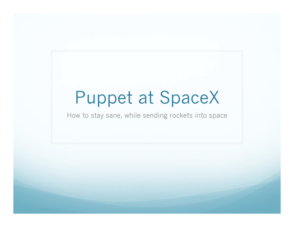 Puppet at SpaceX How to stay sane, while sendin...