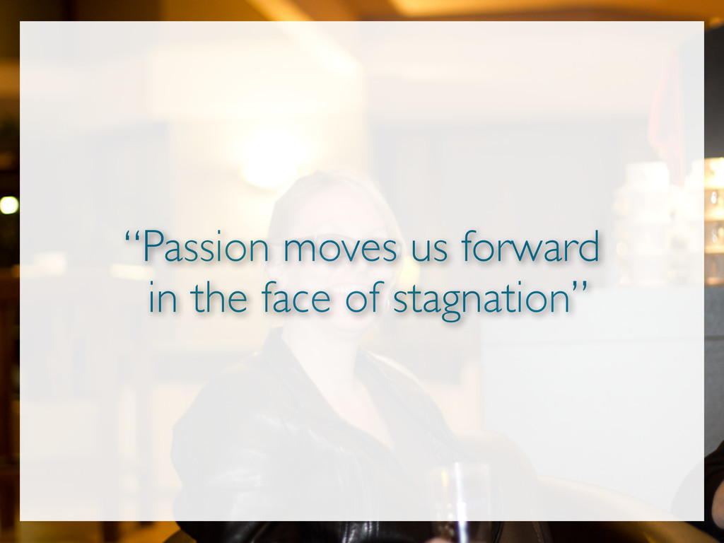 """""""Passion moves us forward in the face of stagna..."""
