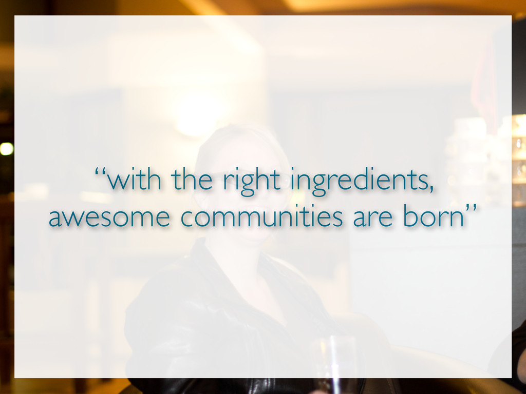 """""""with the right ingredients, awesome communitie..."""