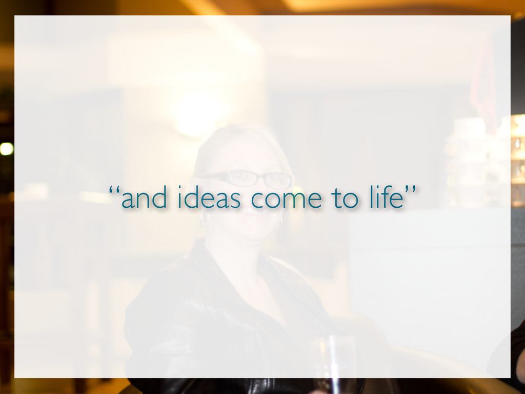 """""""and ideas come to life"""""""