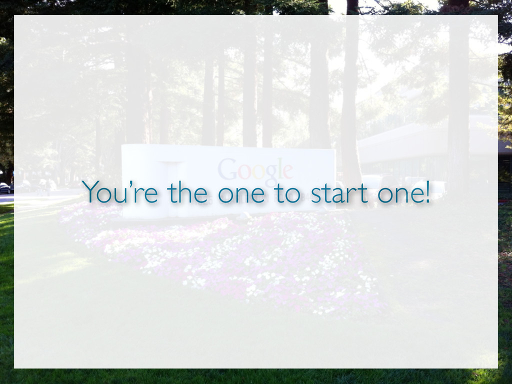 You're the one to start one!