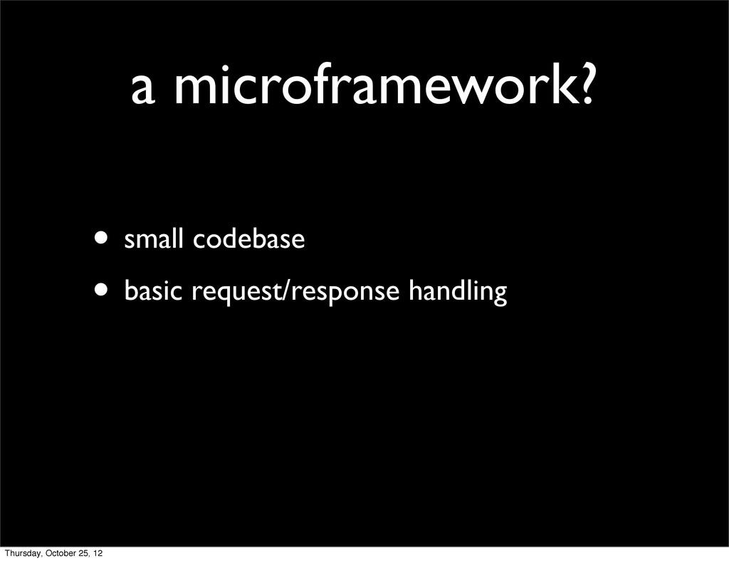 a microframework? • small codebase • basic requ...