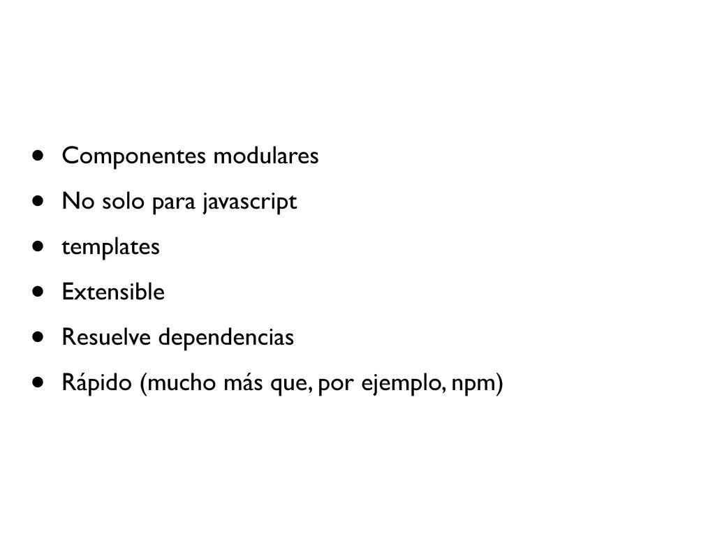 • Componentes modulares • No solo para javascri...