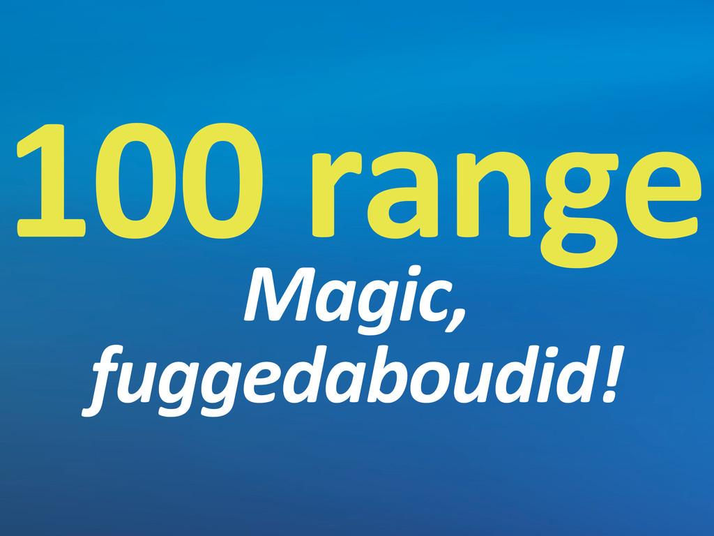 100 range Magic,  fuggedaboudid!