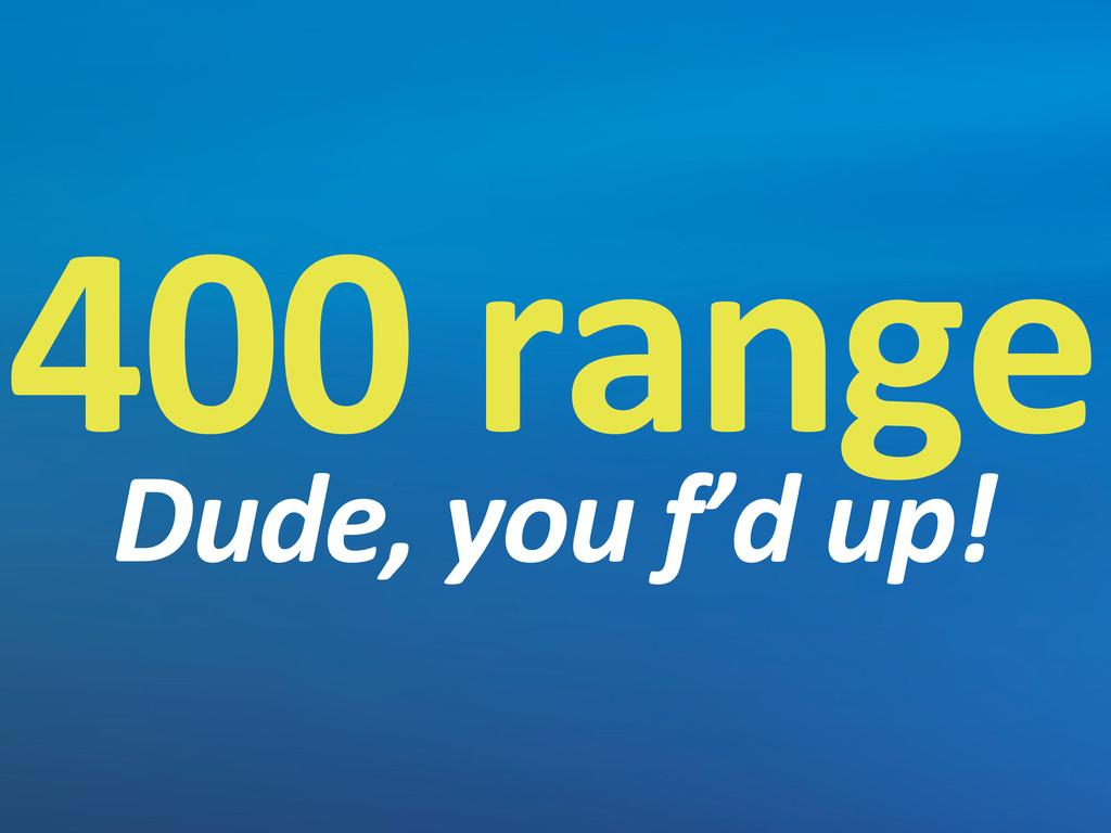 400 range Dude, you f'd up!