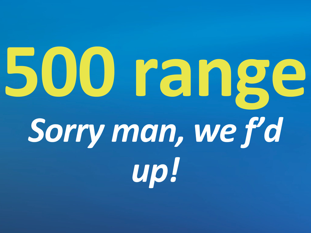 500 range Sorry man, we f'd  up!