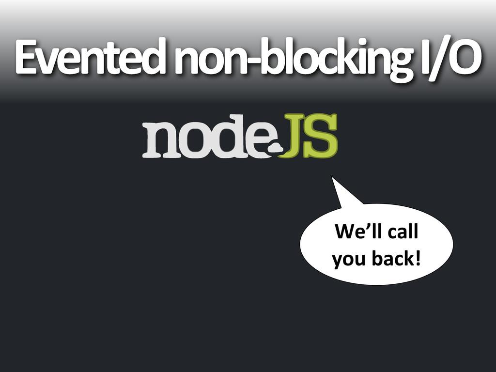 Evented non-‐blocking I/O We'll call...
