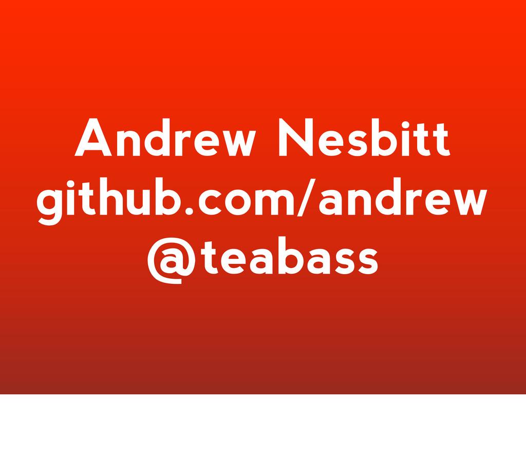 Andrew Nesbitt github.com/andrew @teabass