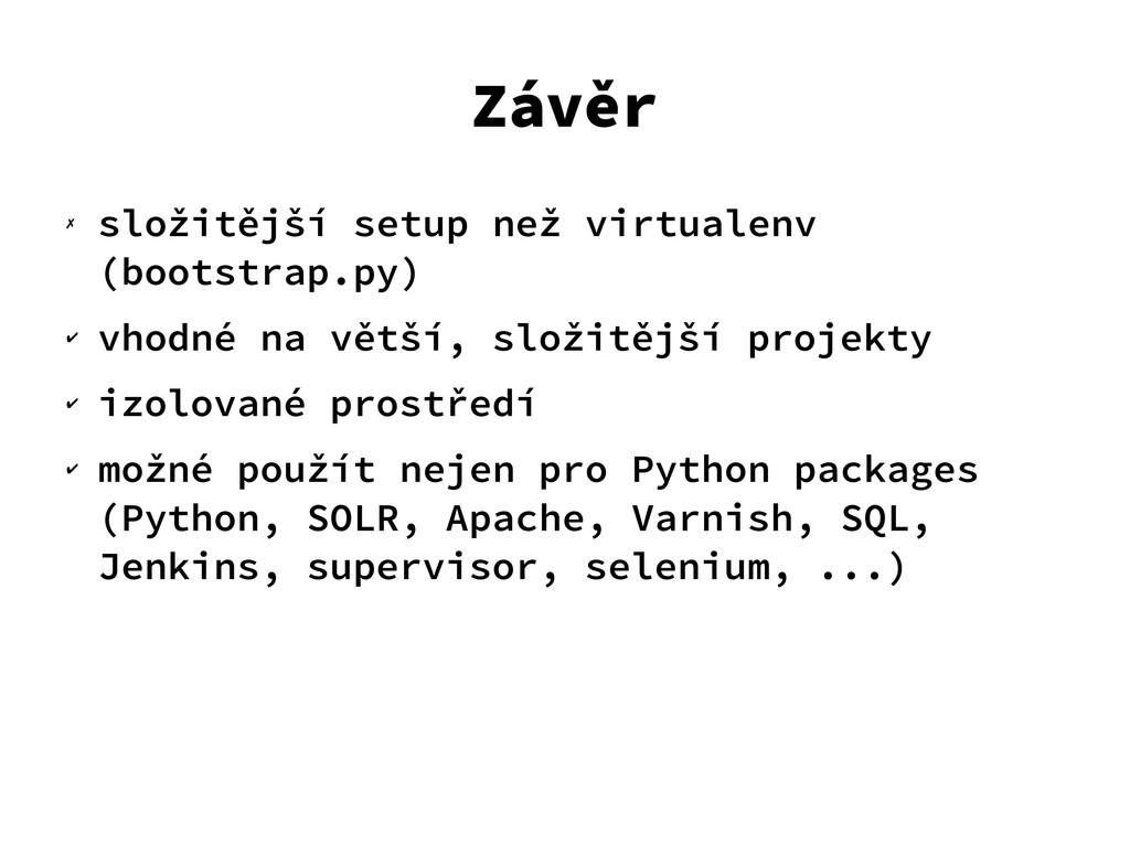 Závěr ✗ složitější setup než virtualenv (bootst...