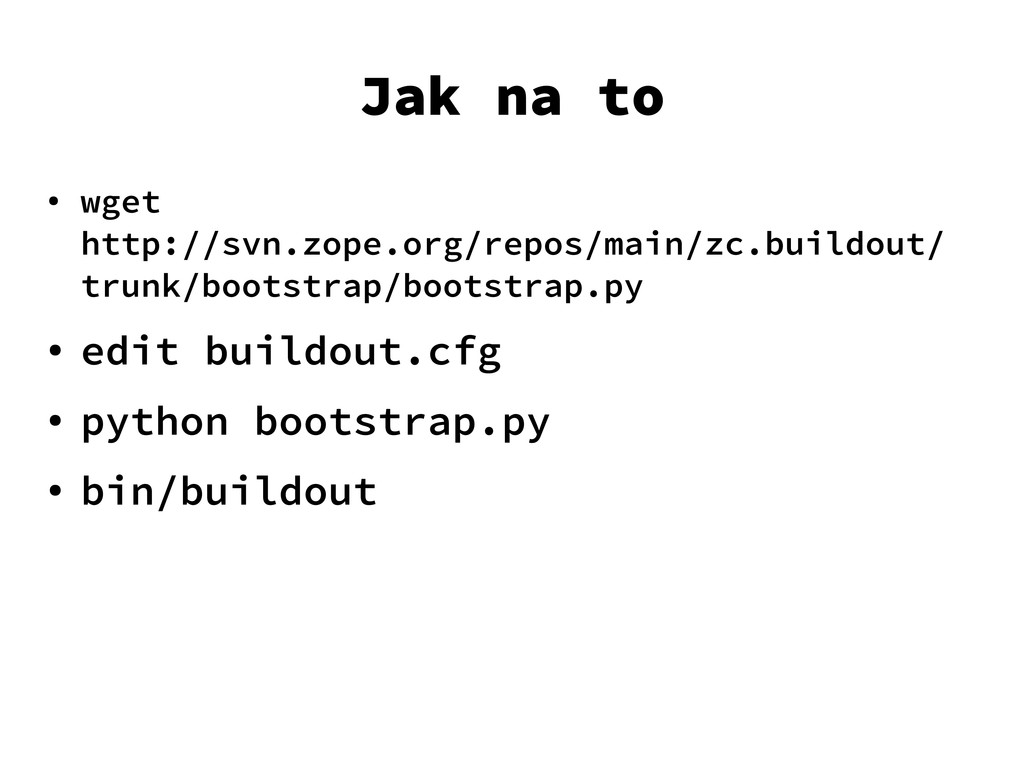 Jak na to ● wget http://svn.zope.org/repos/main...