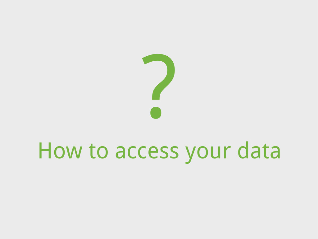 How to access your data ?